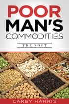 Poor Man's Commodities: The Soft - An Introduction to the Commodity Market Today ebook by Carey Harris