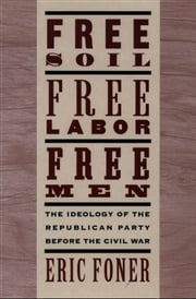 Free Soil, Free Labor, Free Men: The Ideology of the Republican Party before the Civil War ebook by Eric Foner