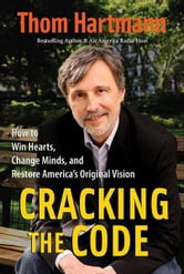 Cracking the Code - How to Win Hearts, Change Minds, and Restore America's Original Vision ebook by Thom Hartmann