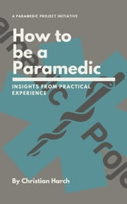 How to be a Paramedic: Insights from Practical Experience ebook by Christian Harch