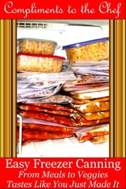 Easy Freezer Canning: From Meals to Veggies - Tastes Like You Just Made It ebook by Compliments to the Chef