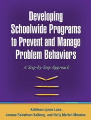 Developing Schoolwide Programs to Prevent and Manage Problem Behaviors: A Step-by-Step Approach ebook by Lane, Kathleen Lynne