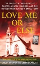 Love Me or Else - The True Story of a Devoted Pastor, a Fatal Jealousy, and the Murder that Rocked a Small Town ebook by Colin McEvoy, Lynn Olanoff