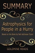 Summary: Astrophysics for People In A Hurry - Summarized for Busy People - Based on the Book by Neil deGrasse Tyson ebook by Goldmine Reads