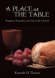 A Place at the Table - Scripture, Sexuality, and Life in the Church ebook by Kenneth D. Thurow