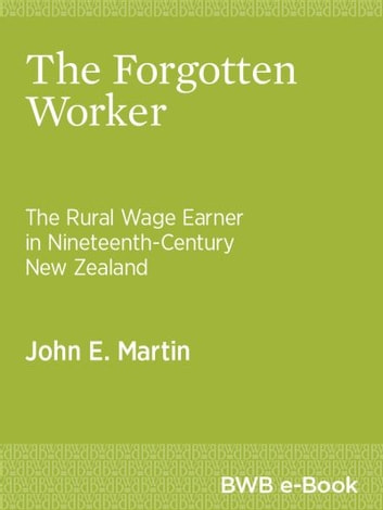 The Forgotten Worker - The Rural Wage Earner in Nineteenth-Century New Zealand ebook by John E. Martin
