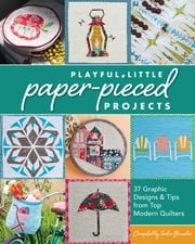 Playful Little Paper-Pieced Projects - 37 Graphic Designs & Tips from Top Modern Quilters ebook by Tacha Bruecher