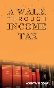 A Walk Through Income Tax ebook by Ashwani Goel