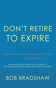 Don'T Retire to Expire - Once You Wake up Everything Else Is Optional ebook by Bob Bradshaw, Dr. Ken Blanchard