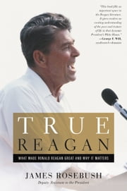 True Reagan - What Made Ronald Reagan Great and Why It Matters ebook by James Rosebush