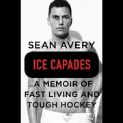 Ice Capades - A Memoir of Fast Living and Tough Hockey audiobook by Sean Avery, Michael McKinley