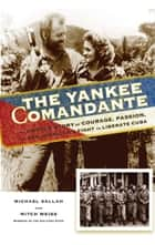 The Yankee Comandante - The Untold Story of Courage, Passion, and One American's Fight to Liberate Cuba ebook by Michael Sallah, Mitch Weiss
