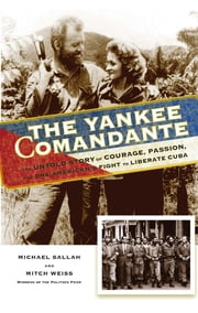 The Yankee Comandante - The Untold Story of Courage, Passion, and One American's Fight to Liberate Cuba ebook by Michael Sallah,Mitch Weiss