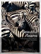 Beautiful Teams - Inspiring and Cautionary Tales from Veteran Team Leaders ebook by Andrew Stellman, Jennifer Greene
