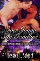 Never Gonna Say Goodbye ebook by Jessica E. Subject