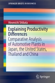 Explaining Productivity Differences - Comparative Analysis of Automotive Plants in Japan, the United States, Thailand and China ebook by Hiromichi Shibata