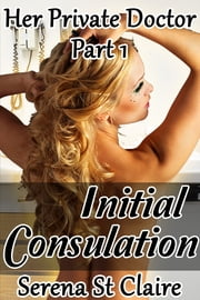 Initial Consultation (Her Private Doctor Part 1) ebook by Serena St Claire