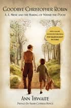 Goodbye Christopher Robin - A. A. Milne and the Making of Winnie-the-Pooh ebook by Ann Thwaite