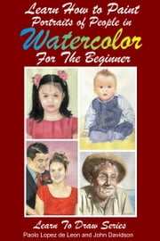 Learn How to Paint Portraits of People In Watercolor For the Absolute Beginners ebook by Dueep Jyot Singh,John Davidson