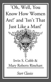 Oh, Well, You Know How Women Are!' and 'Isn't That Just Like a Man!' ebook by Irvin S. Cobb