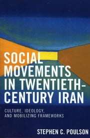 Social Movements in Twentieth-Century Iran - Culture, Ideology, and Mobilizing Frameworks ebook by Stephen C. Poulson