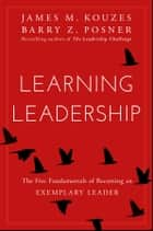 Learning Leadership - The Five Fundamentals of Becoming an Exemplary Leader eBook by James M. Kouzes, Barry Z. Posner