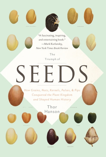 The Triumph of Seeds - How Grains, Nuts, Kernels, Pulses, and Pips Conquered the Plant Kingdom and Shaped Human History ebook by Thor Hanson