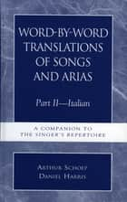 Word-by-Word Translations of Songs and Arias, Part II - Italian: A Companion to the Singer's Repertoire ebook by Daniel Harris, Arthur Schoep