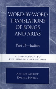 Word-by-Word Translations of Songs and Arias, Part II - Italian: A Companion to the Singer's Repertoire ebook by Daniel Harris,Arthur Schoep