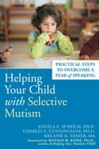 Helping Your Child with Selective Mutism - Practical Steps to Overcome a Fear of Speaking ebook by Angela E. McHolm, PhD, Charles E. Cunningham,...