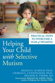 Helping Your Child with Selective Mutism - Practical Steps to Overcome a Fear of Speaking ebook by Angela E. McHolm, PhD,Charles E. Cunningham, PhD,Melanie K. Vanier, MA