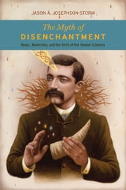 The Myth of Disenchantment - Magic, Modernity, and the Birth of the Human Sciences ebook by Jason A. Josephson-Storm