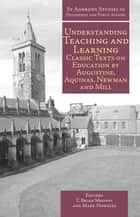 Understanding Teaching and Learning - Classic Texts on Education by Augustine, Aquinas, Newman and Mill ebook by T. Brian Mooney