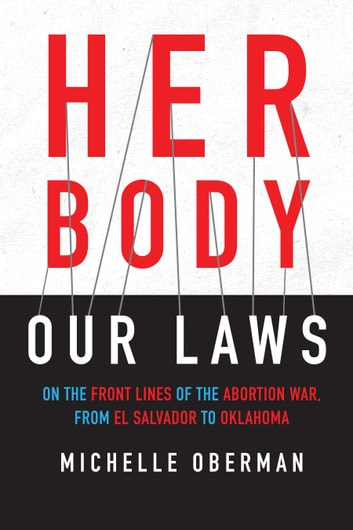 Her Body, Our Laws - On the Front Lines of the Abortion War, from El Salvador to Oklahoma eBook by Michelle Oberman