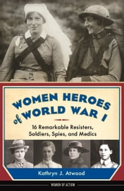 Women Heroes of World War I - 16 Remarkable Resisters, Soldiers, Spies, and Medics ebook by Kathryn J. Atwood