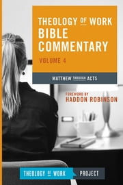 Theology of Work Bible Commentary, Volume 4: Matthew through Acts ebook by Messenger,William,Executive Editor