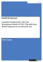 Canadian foreign policy after the Westminster Statute of 1931 -The shift from British hegemon to an American one ebook by Hendrik M. Buurman