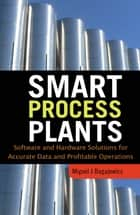 Smart Process Plants: Software and Hardware Solutions for Accurate Data and Profitable Operations - Data Reconciliation, Gross Error Detection, and Instrumentation Upgrade ebook by Miguel J. Bagajewicz