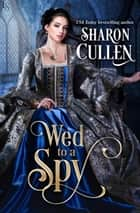 Wed to a Spy - An All the Queen's Spies Novel ebook by Sharon Cullen