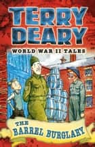 World War II Tales: The Barrel Burglary ebook by Terry Deary, James de la Rue