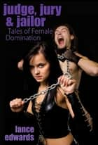 Judge, Jury & Jailor and Other Tales of Female Domination ebook by Lance Edwards