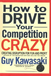 How to Drive Your Competition Crazy - Creating Disruption for Fun and Profit ebook by Guy Kawasaki