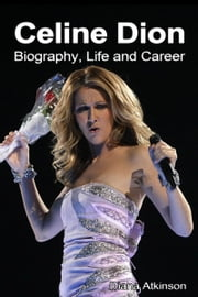 Celine Dion: Biography, Life and Career ebook by Diana Atkinson