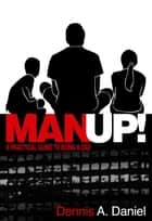 MANUP! - A Practical Guide to Being a Dad ebook by Dennis Daniel