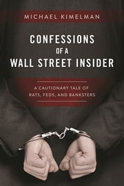 Confessions of a Wall Street Insider - A Cautionary Tale of Rats, Feds, and Banksters ebook by Michael Kimelman