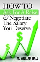 How To Ask For A Raise And Negotiate The Salary You Deserve ebook by M. William Hall