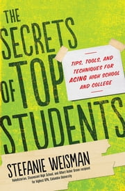 The Secrets of Top Students - Tips, Tools, and Techniques for Acing High School and College ebook by Stefanie Weisman