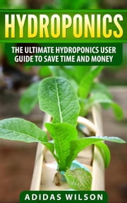 Hydroponics - The Ultimate Hydroponics User Guide To Save Time And Money ekitaplar by Adidas Wilson