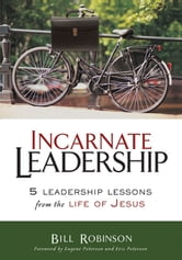 Incarnate Leadership - 5 Leadership Lessons from the Life of Jesus ebook by Bill Robinson