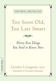 Too Soon Old, Too Late Smart - Thirty True Things You Need to Know Now ebook by Gordon Livingston